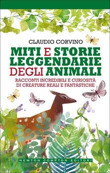 Miti e storie leggendarie degli animali. Racconti incredibili e curiosità di creature reali e fantastiche - Claudio Corvino - copertina