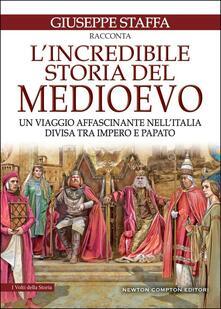 L' incredibile storia del Medioevo. Un viaggio affascinante nell'Italia divisa tra impero e papato - Giuseppe Staffa - copertina