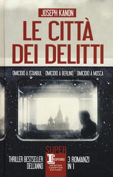 Le città dei delitti: Omicidio a Istanbul-Omicidio a Berlino-Omicidio a Mosca - Joseph Kanon - copertina