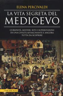 La vita segreta del Medioevo. Curiosità, misteri, riti e superstizioni di una civiltà affascinante e ancora tutta da scoprire.pdf