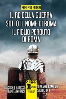 Il re della guerra-Sotto il nome di Roma-Il figlio perduto di Roma - Roberto Fabbri,Rosa Prencipe - ebook