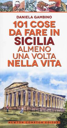 101 cose da fare in Sicilia almeno una volta nella vita. Nuova ediz. - Daniela Gambino - copertina