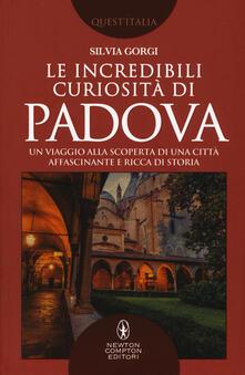 Le incredibili curiosità di Padova. Un viaggio alla scoperta di una città affascinante e ricca di storia - Silvia Gorgi - copertina