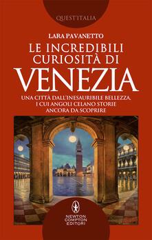 Le incredibili curiosità di Venezia. Una città dall'inesauribile bellezza, i cui angoli celano storie ancora da scoprire - Lara Pavanetto - copertina