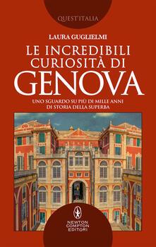 Le incredibili curiosità di Genova. Uno sguardo su più di mille anni di storia della Superba - Laura Guglielmi - copertina