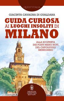 Guida curiosa ai luoghi insoliti di Milano. Alla scoperta dei posti meno noti del capoluogo meneghino - Giacinta Cavagna di Gualdana - copertina
