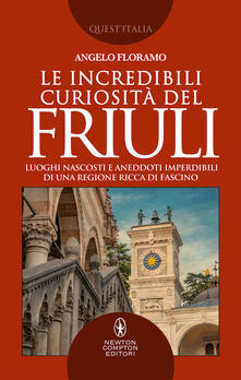 Le incredibili curiosità del Friuli. Luoghi nascosti e aneddoti imperdibili di una regione ricca di fascino.pdf