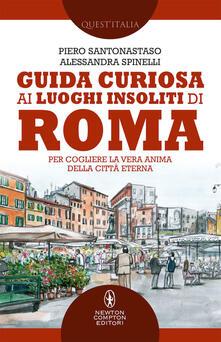 Guida curiosa ai luoghi insoliti di Roma. Per cogliere la vera anima della Città Eterna - Piero Santonastaso,Alessandra Spinelli - copertina
