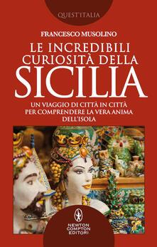 Le incredibili curiosità della Sicilia. Un viaggio di città in città per comprendere la vera anima dell'isola - Francesco Musolino - copertina