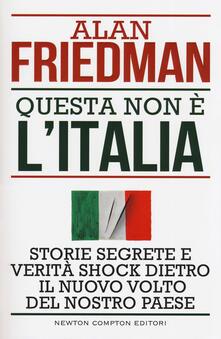 Questa non è l'Italia. Storie segrete e verità shock dietro il nuovo volto del nostro Paese - Alan Friedman - copertina