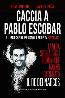 Caccia a Pablo Escobar. La vera storia degli uomini che hanno catturato il re dei narcos - Steve Murphy,Javier F. Peña - copertina