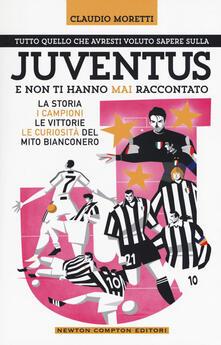 Tutto quello che avresti voluto sapere sulla Juventus e non ti hanno mai raccontato. La storia, i campioni, le vittorie e le curiosità del mito bianconero.pdf