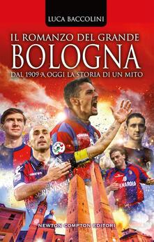 Il romanzo del grande Bologna. Dal 1909 a oggi la storia di un mito - Luca Baccolini - copertina