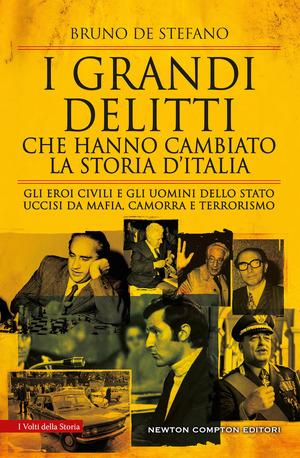 I grandi delitti che hanno cambiato la storia d'Italia. Gli eroi civili e gli uomini dello Stato uccisi da mafia, camorra e terrorismo