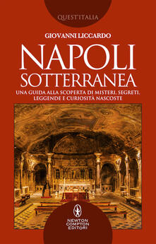 Napoli sotterranea. Una guida alla scoperta di misteri, segreti, leggende e curiosità nascoste - Giovanni Liccardo - copertina