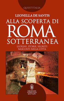 Alla scoperta di Roma sotterranea. Luoghi, storie, segreti nascosti nella città - Leonella De Santis - copertina