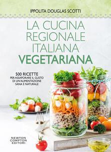 La cucina regionale italiana vegetariana. 500 ricette per assaporare il gusto di un'alimentazione sana e naturale - Ippolita Douglas Scotti - ebook