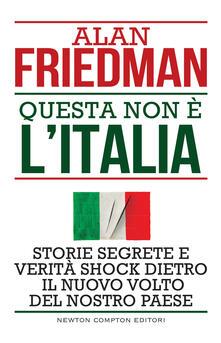 Questa non è l'Italia. Storie segrete e verità shock dietro il nuovo volto del nostro Paese - Alan Friedman,Sandro Ristori - ebook