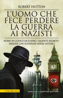L' uomo che fece perdere la guerra ai nazisti. Nome in codice Jack King: l'agente segreto inglese che sconfisse Adolf Hitler - Hutton Robert - ebook