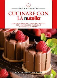 Cucinare con la Nutella. Trecento semplici e originali ricette per scatenare la fantasia e solleticare il palato - Paola Balducchi - copertina