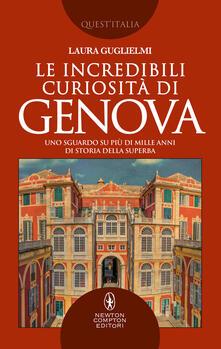 Le incredibili curiosità di Genova. Uno sguardo su più di mille anni di storia della Superba - Laura Guglielmi - ebook
