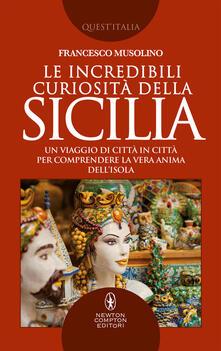 Le incredibili curiosità della Sicilia. Un viaggio di città in città per comprendere la vera anima dell'isola - Francesco Musolino - ebook