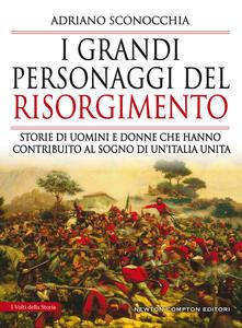 I grandi personaggi del Risorgimento. Storie di uomini e donne che hanno contribuito al sogno di un'Italia unita - Adriano Sconocchia - ebook