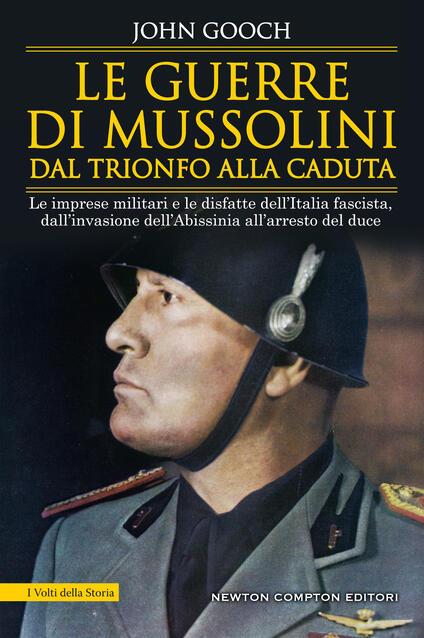 Le guerre di Mussolini dal trionfo alla caduta. Le imprese militari e le disfatte dell'Italia fascista,dall'invasione dell'Abissinia all'arresto del duce - John Gooch - copertina