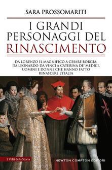 I grandi personaggi del Rinascimento. Da Lorenzo il Magnifico a Cesare Borgia, da Leonardo da Vinci a Caterina de' Medici - Sara Prossomariti - copertina