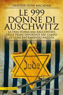 Le 999 donne di Auschwitz. La vera storia mai raccontata delle prime deportate nel campo di concentramento nazista - Heather Dune Macadam,Micol Cerato - ebook