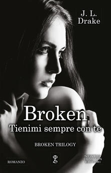 Tienimi sempre con te. Broken trilogy - J. L. Drake - copertina