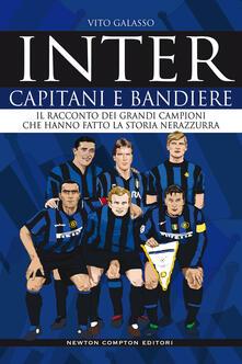 Inter. Capitani e bandiere. Il racconto dei grandi campioni che hanno fatto la storia nerazzurra - Vito Galasso - copertina