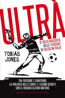Ultrà. Il volto nascosto delle tifoserie di calcio in Italia - Tobias Jones - copertina