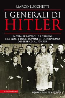 I generali di Hitler. La vita, le battaglie, i crimini e la morte degli uomini che giurarono obbedienza al Führer - Marco Lucchetti - copertina