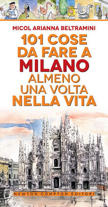 101 cose da fare a Milano almeno una volta nella vita - Micol Arianna Beltramini - copertina