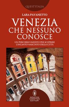 Venezia che nessuno conosce. Un percorso inedito per scoprire l'incanto nascosto della città - Lara Pavanetto - copertina