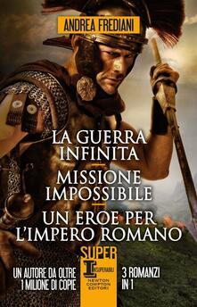 La guerra infinita-Missione impossibile-Un eroe per l'impero romano - Andrea Frediani - copertina