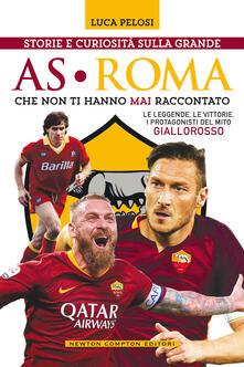 Storie e curiosità sulla grande AS Roma che non ti hanno mai raccontato - Luca Pelosi - copertina