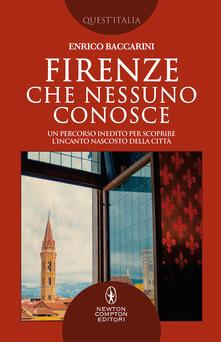 Firenze che nessuno conosce. Un percorso inedito per scoprire l'incanto nascosto della città - Enrico Baccarini - copertina