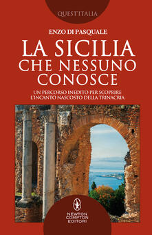 La Sicilia che nessuno conosce. Un percorso inedito per scoprire l'incanto nascosto della Trinacria - Enzo Di Pasquale - copertina