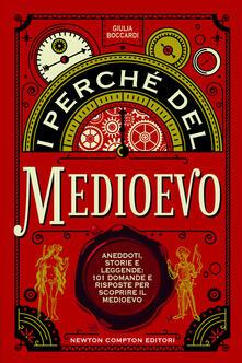 I perché del Medioevo. Aneddoti, storie e leggende: 101 domande e risposte per scoprire il Medioevo - Giulia Boccardi - copertina