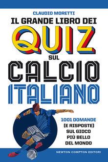 Il grande libro dei quiz sul calcio italiano. 1001 domande (e risposte) sul gioco più bello del mondo - Claudio Moretti - copertina