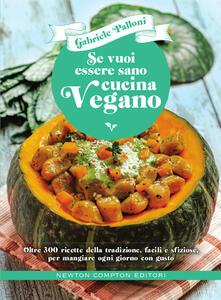 Se vuoi essere sano cucina vegano. Oltre 300 ricette della tradizione, facili e sfiziose, per mangiare ogni giorno con gusto - Gabriele Palloni - copertina