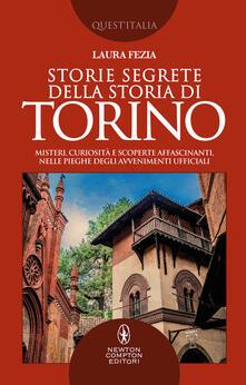Storie segrete della storia di Torino. Misteri, curiosità e scoperte affascinanti, nelle pieghe degli avvenimenti ufficiali - Laura Fezia - copertina