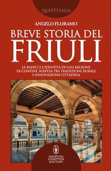 Breve storia del Friuli. Le radici e l'identità di una regione di confine, sospesa tra tradizione rurale e innovazione cittadina - Angelo Floramo - copertina
