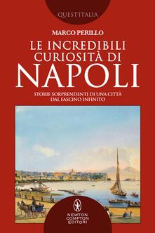 Le incredibili curiosità di Napoli. Storie sorprendenti di una città dal fascino infinito - Marco Perillo - copertina