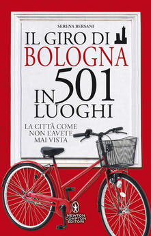 Il giro di Bologna in 501 luoghi. La città come non l'avete mai vista - Serena Bersani - copertina
