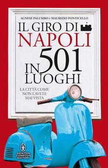 Il giro di Napoli in 501 luoghi. La città come non l'avete mai vista - Agnese Palumbo,Maurizio Ponticello - copertina