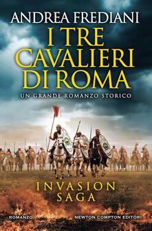 I tre cavalieri di Roma. Invasion saga - Andrea Frediani - copertina