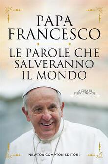 Le parole che salveranno il mondo - Francesco (Jorge Mario Bergoglio),Piero Spagnoli - ebook